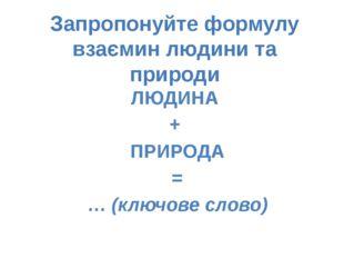 ЛЮДИНА + ПРИРОДА = … (ключове слово) Запропонуйте формулу взаємин людини та п