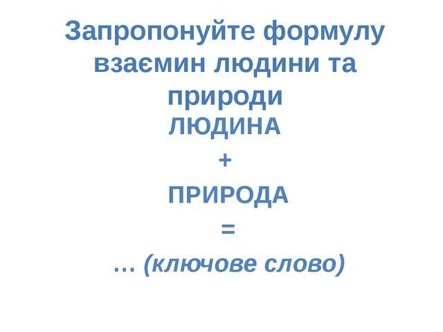 ЛЮДИНА + ПРИРОДА = … (ключове слово) Запропонуйте формулу взаємин людини та п...