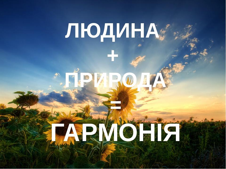 ЛЮДИНА + ПРИРОДА = ГАРМОНІЯ