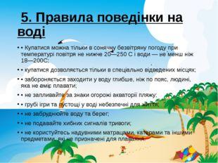 5. Правила поведiнки на водi •Купатися можна тiльки в сонячну безвiтряну по