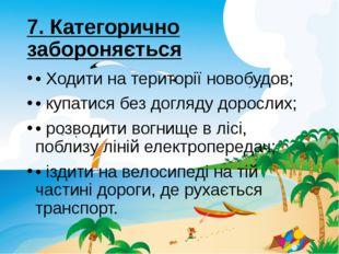 7. Категорично забороняється •Ходити на територiї новобудов; • купатися без