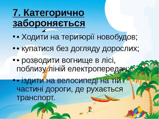 7. Категорично забороняється •Ходити на територiї новобудов; • купатися без...