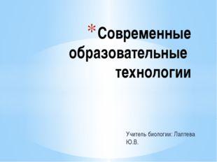 Учитель биологии: Лаптева Ю.В. Современные образовательные технологии