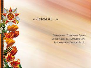 « Летом 41…» Выполнила: Родионова Арина МБОУ СОШ № 45 9 класс «Ж» Руководител