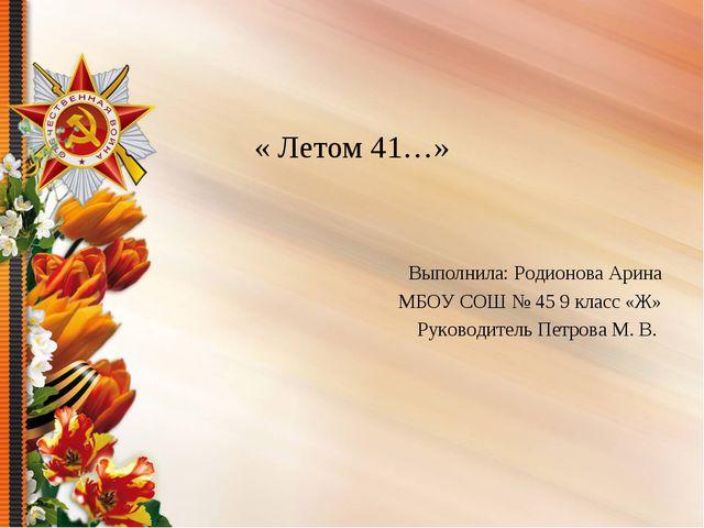 « Летом 41…» Выполнила: Родионова Арина МБОУ СОШ № 45 9 класс «Ж» Руководител...
