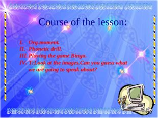 Course of the lesson: Org.moment. Phonetic drill. Playing the game Bingo. T:L