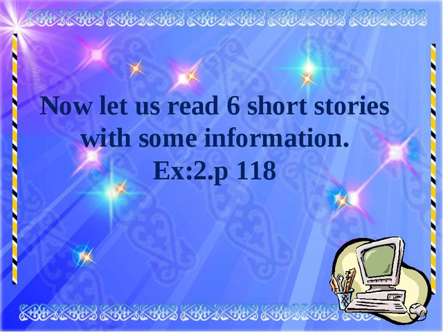 Now let us read 6 short stories with some information. Ex:2.p 118