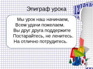 Эпиграф урока Мы урок наш начинаем, Всем удачи пожелаем. Вы друг друга подде