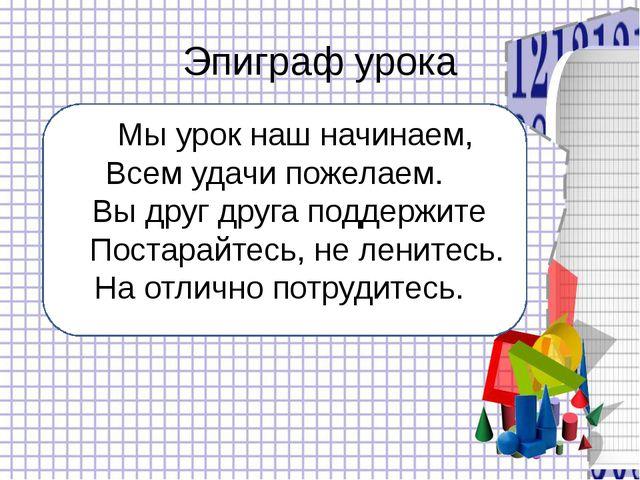 Эпиграф урока Мы урок наш начинаем, Всем удачи пожелаем. Вы друг друга подде...