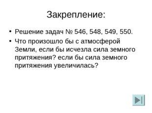 Закрепление: Решение задач № 546, 548, 549, 550. Что произошло бы с атмосферо