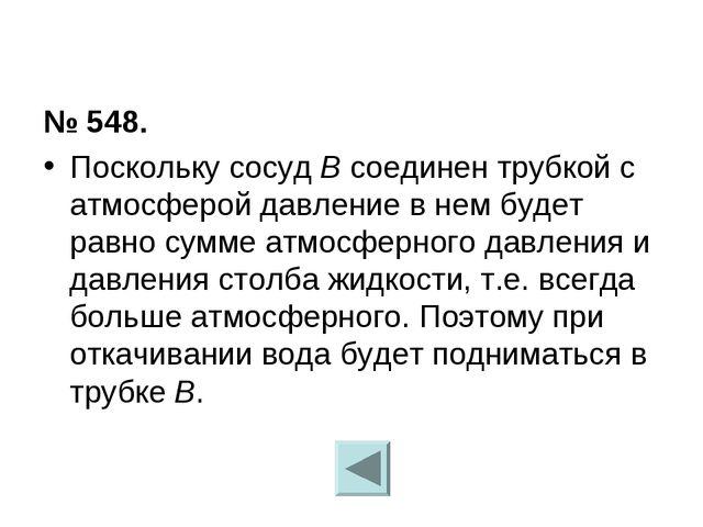 № 548. Поскольку сосуд B соединен трубкой с атмосферой давление в нем будет р...
