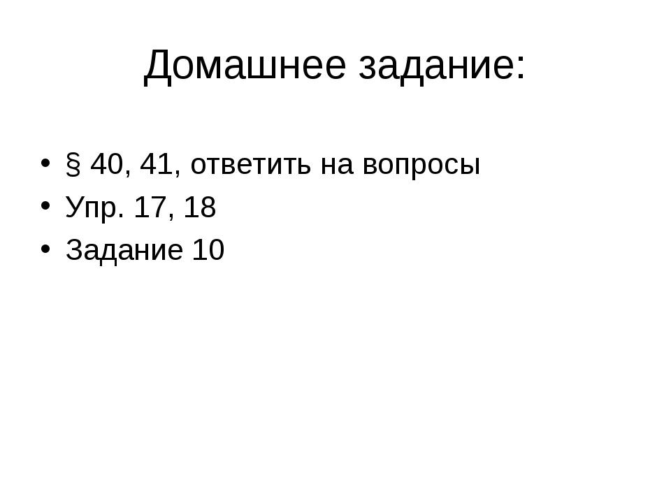 Домашнее задание: § 40, 41, ответить на вопросы Упр. 17, 18 Задание 10