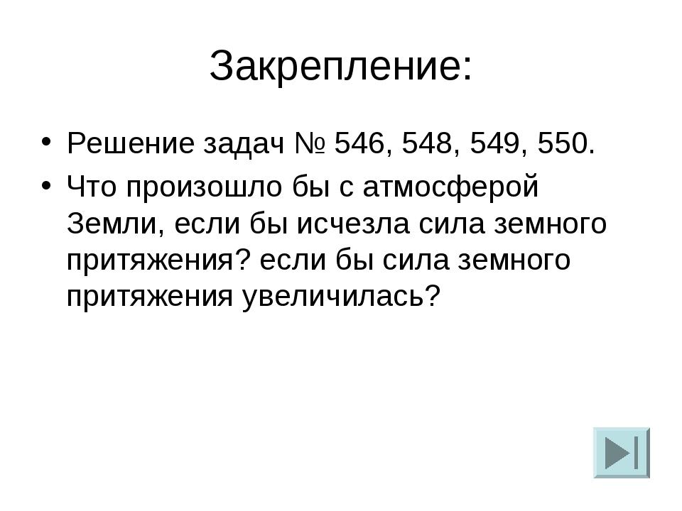 Закрепление: Решение задач № 546, 548, 549, 550. Что произошло бы с атмосферо...