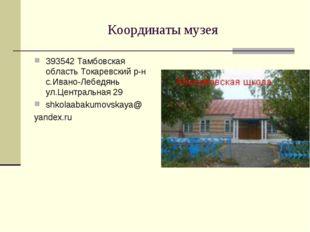 Координаты музея 393542 Тамбовская область Токаревский р-н с.Ивано-Лебедянь у