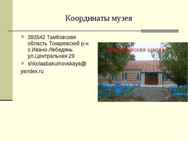 Координаты музея 393542 Тамбовская область Токаревский р-н с.Ивано-Лебедянь у...