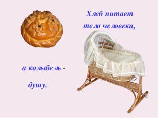 Хлеб питает тело человека, а колыбель - душу.