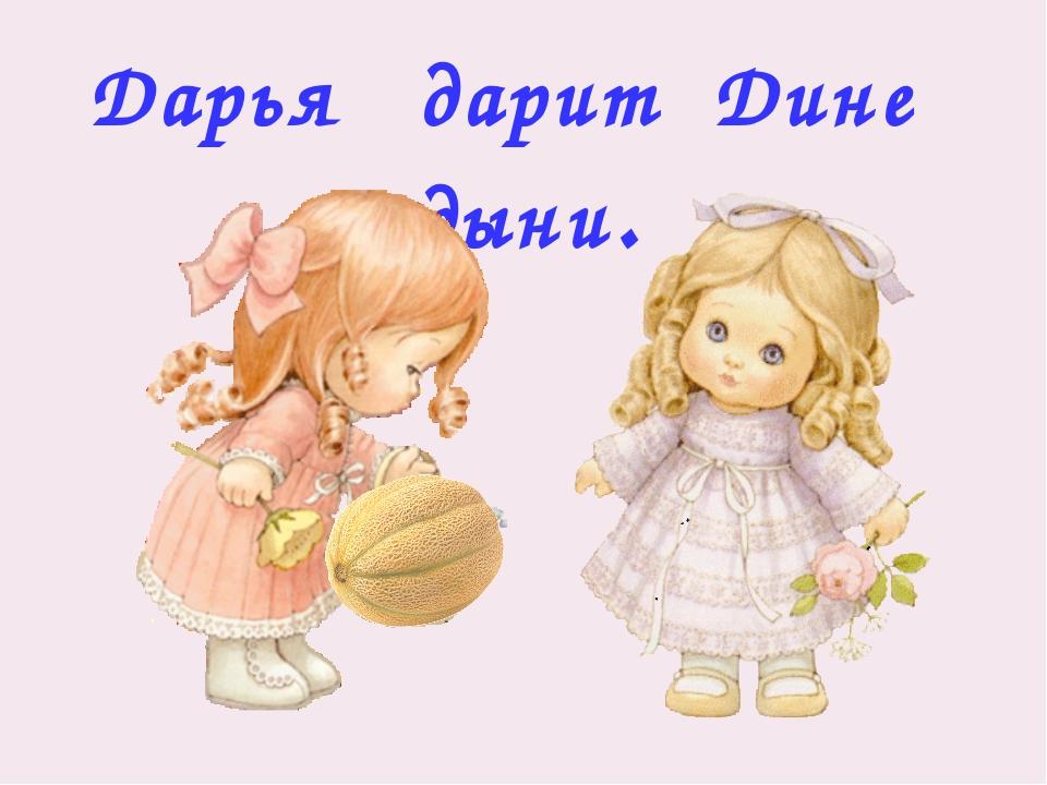 Дарья дарит Дине дыни.