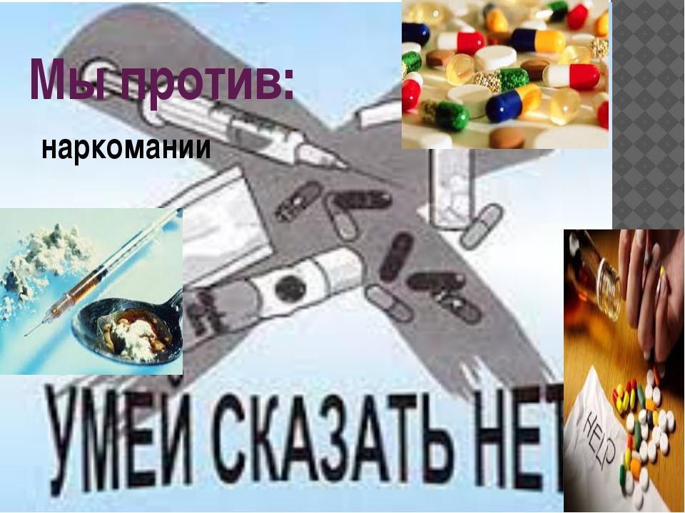 Мы против: наркомании