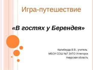 Игра-путешествие «В гостях у Берендея» Калиберда В.В., учитель МБОУ СОШ №7 ЗА