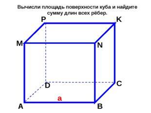А В М С D N P K a Вычисли площадь поверхности куба и найдите сумму длин всех