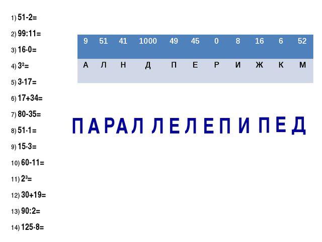 1) 51-2= 2) 99:11= 3) 16·0= 4) 32= 5) 3·17= 6) 17+34= 7) 80-35= 8) 51·1= 9) 1...