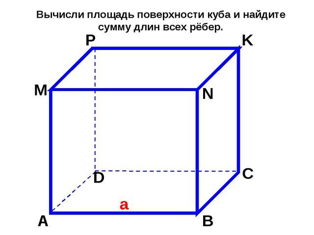 А В М С D N P K a Вычисли площадь поверхности куба и найдите сумму длин всех...