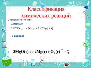 Классификация химических реакций Определите тип ОВР 1 вариант 2KClO3 (T) = 3O