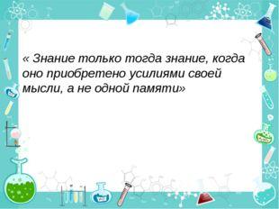 « Знание только тогда знание, когда оно приобретено усилиями своей мысли, а