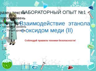 ЛАБОРАТОРНЫЙ ОПЫТ №1 Взаимодействие этанола с оксидом меди (II) Соблюдай прав