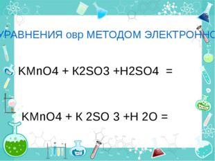 СОСТАВЬТЕ УРАВНЕНИЯ овр МЕТОДОМ ЭЛЕКТРОННОГО БАЛАНСА: I вариант KMnO4 + К2SO3