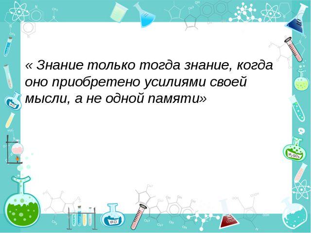 « Знание только тогда знание, когда оно приобретено усилиями своей мысли, а...