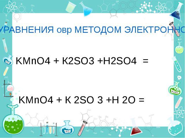 СОСТАВЬТЕ УРАВНЕНИЯ овр МЕТОДОМ ЭЛЕКТРОННОГО БАЛАНСА: I вариант KMnO4 + К2SO3...