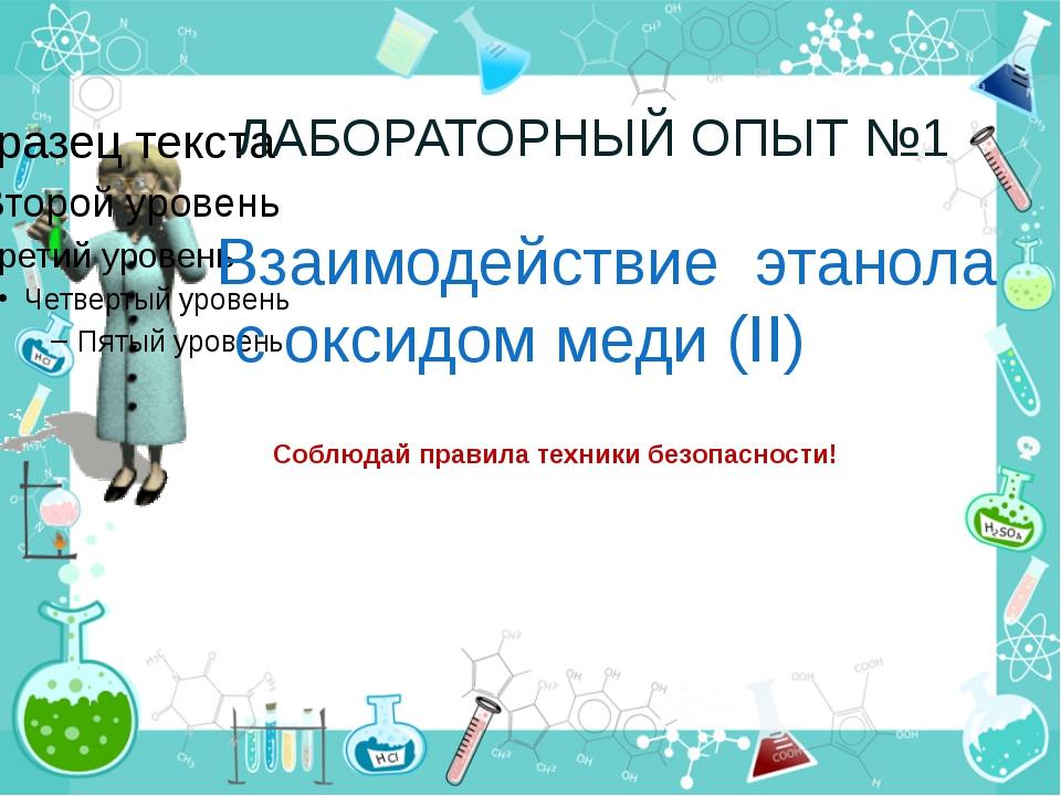 ЛАБОРАТОРНЫЙ ОПЫТ №1 Взаимодействие этанола с оксидом меди (II) Соблюдай прав...