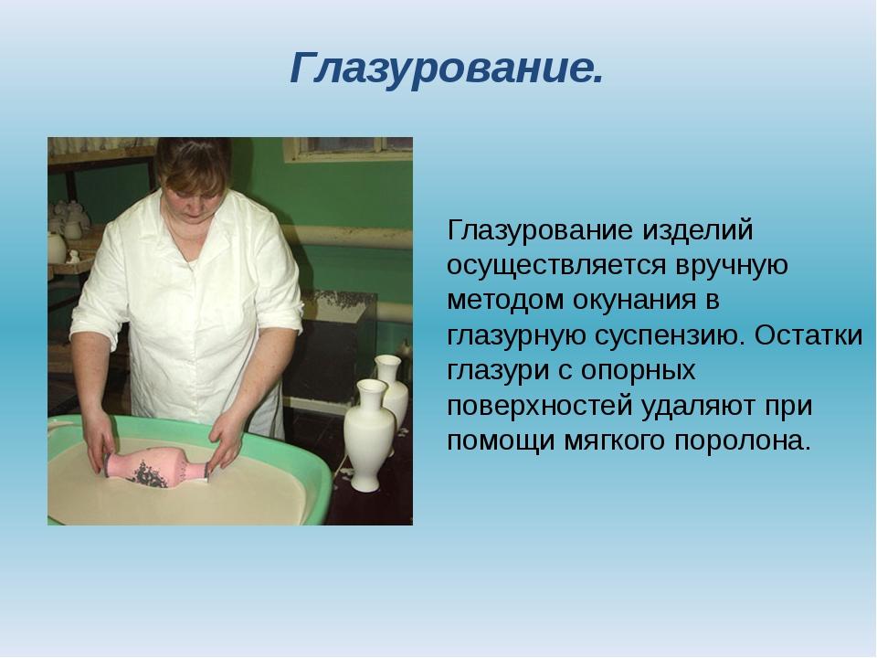 Глазурование изделий осуществляется вручную методом окунания в глазурную сусп...