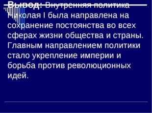 Вывод: Внутренняя политика Николая I была направлена на сохранение постоянств