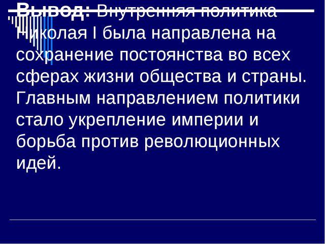 Вывод: Внутренняя политика Николая I была направлена на сохранение постоянств...