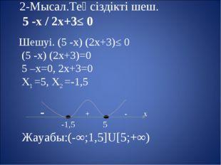 Шешуі. (5 -х) (2х+3)≤ 0 (5 -х) (2х+3)=0 5 –х=0, 2х+3=0 Х1 =5, Х2 =-1,5 - + -