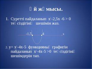 Үй жұмысы. Суретті пайдаланып х2 -2,5х -6 > 0 теңсіздігінің шешімін жаз. -1,5