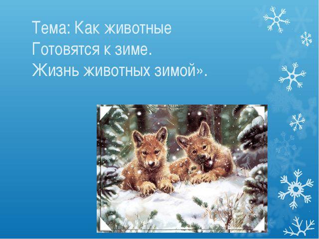 Тема: Как животные Готовятся к зиме. Жизнь животных зимой».