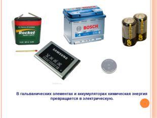 В гальванических элементах и аккумуляторах химическая энергия превращается в