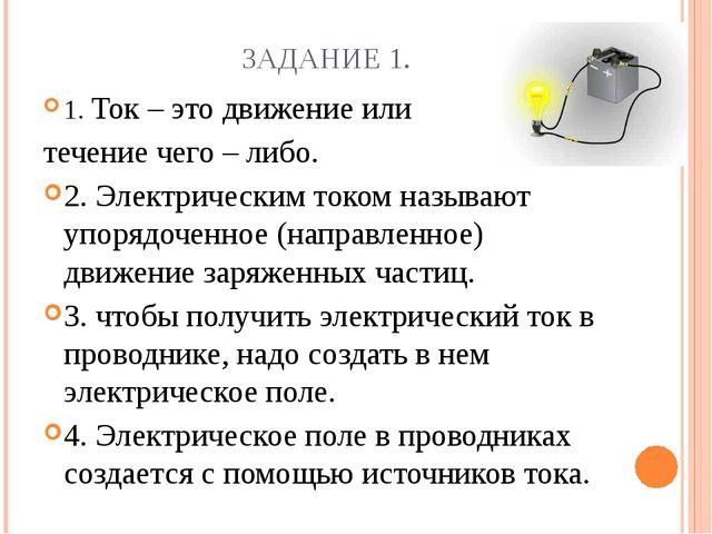 ЗАДАНИЕ 1. 1. Ток – это движение или течение чего – либо. 2. Электрическим то...