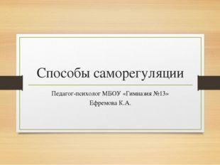 Способы саморегуляции Педагог-психолог МБОУ «Гимназия №13» Ефремова К.А.