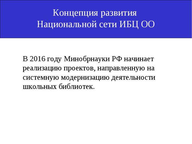 Концепция развития Национальной сети ИБЦ ОО  В 2016 году Минобрнауки РФ нач...