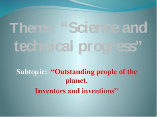 "Theme: ""Science and technical progress"" Subtopic: ""Outstanding people of the"