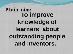 To improve knowledge of learners about outstanding people and inventors. Mai