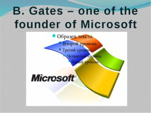 B. Gates – one of the founder of Microsoft