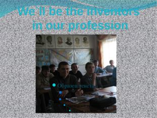 We`ll be the inventors in our profession