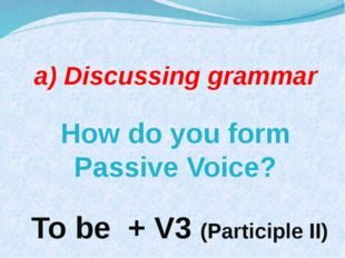 а) Discussing grammar How do you form Passive Voice? To be + V3 (Participle II)