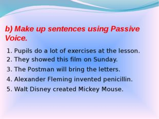 b) Make up sentences using Passive Voice. 1. Pupils do a lot of exercises at