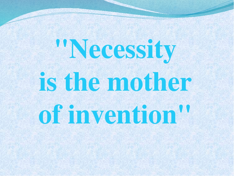 """Necessity is the mother of invention"""